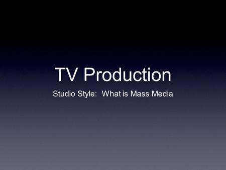 TV Production Studio Style: What is Mass Media. Goals for the Unit Describe the components to mass media Understand and teach about the main roles within.