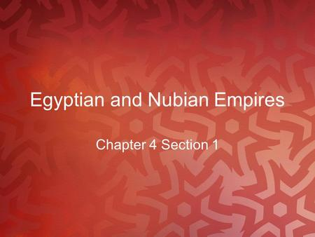 Egyptian and Nubian Empires Chapter 4 Section 1. Main Idea and Key Terms Two empires along the Nile, Egypt and Nubia, forged commercial, cultural, and.