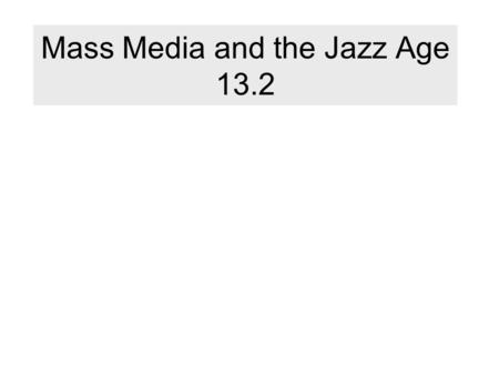 "Mass Media and the Jazz Age 13.2. Mass Media What is it? ""the print and broadcast methods of communicating information to large numbers of people"" Leads."