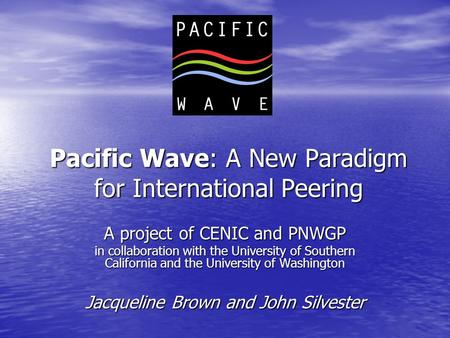 Pacific Wave: A New Paradigm for International Peering A project of CENIC and PNWGP in collaboration with the University of Southern California and the.