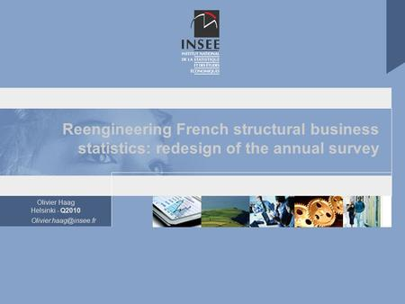 Olivier Haag Helsinki - Q2010 Reengineering French structural business statistics: redesign of the annual survey.