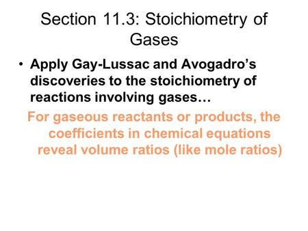 Section 11.3: Stoichiometry of Gases Apply Gay-Lussac and Avogadro's discoveries to the stoichiometry of reactions involving gases… For gaseous reactants.