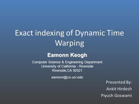 Exact indexing of Dynamic Time Warping Presented By: Ankit Hirdesh Piyush Goswami Eamonn Keogh Computer Science & Engineering Department University of.