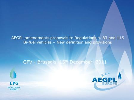 AEGPL amendments proposals to Regulations n. 83 and 115 Bi-fuel vehicles – New definition and provisions GFV - Brussels, 15 th December 2011.