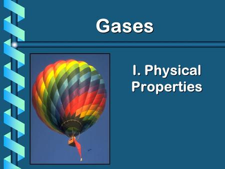 I. Physical Properties Gases. A. Kinetic Molecular Theory b Particles in an ideal gas… have no volume. have elastic collisions. are in constant, random,
