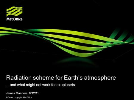© Crown copyright Met Office Radiation scheme for Earth's atmosphere …and what might not work for exoplanets James Manners 6/12/11.