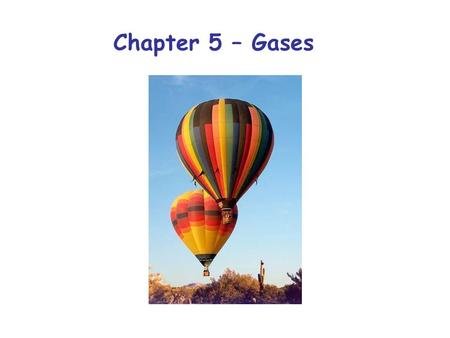 Chapter 5 – Gases. In Chapter 5 we will explore the relationship between several properties of gases: Pressure: Pascals (Pa) Volume: m 3 or liters Amount:
