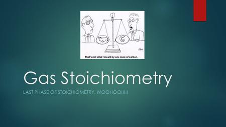 Gas Stoichiometry LAST PHASE OF STOICHIOMETRY, WOOHOO!!!!!