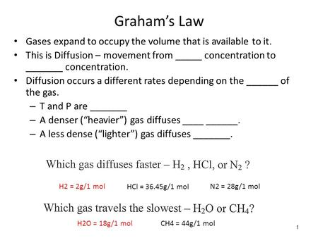 1 Graham's Law Gases expand to occupy the volume that is available to it. This is Diffusion – movement from _____ concentration to _______ concentration.