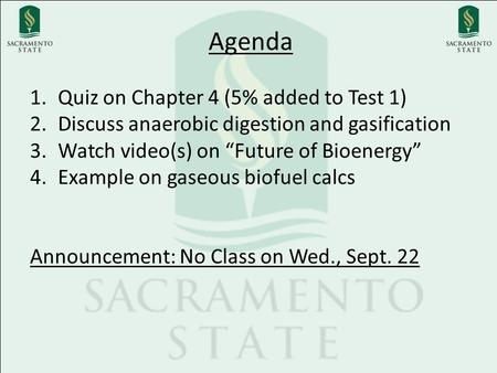 "Agenda 1.Quiz on Chapter 4 (5% added to Test 1) 2.Discuss anaerobic digestion and gasification 3.Watch video(s) on ""Future of Bioenergy"" 4.Example on gaseous."