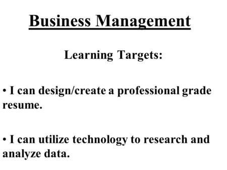 Business Management Learning Targets: I can design/create a professional grade resume. I can utilize technology to research and analyze data.