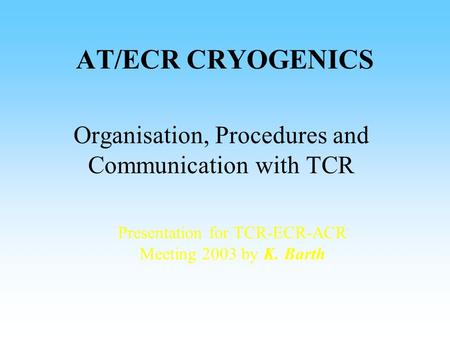 AT/ECR CRYOGENICS Organisation, Procedures and Communication with TCR Presentation for TCR-ECR-ACR Meeting 2003 by K. Barth.