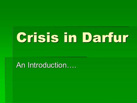 Crisis in Darfur An Introduction….. Where?? 9 neighbors including Chad and Libya Scattered mountain ranges Nile river Capital is Khartoum Population=