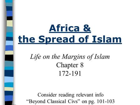 "Life on the Margins of Islam Chapter 8 172-191 Africa & the Spread of Islam Consider reading relevant info ""Beyond Classical Civs"" on pg. 101-103."