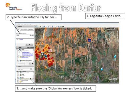 3. …and make sure the 'Global Awareness' box is ticked. 2. Type 'Sudan' into the 'Fly to' box… 1. Log onto Google Earth.