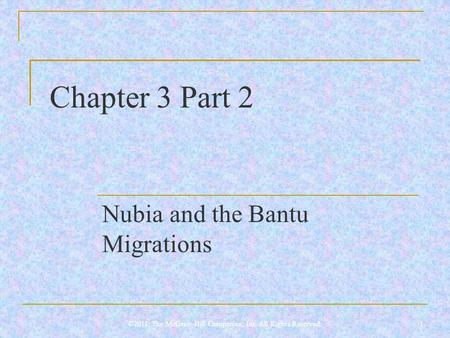 Chapter 3 Part 2 Nubia and the Bantu Migrations 1©2011, The McGraw-Hill Companies, Inc. All Rights Reserved.