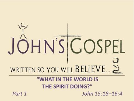 """WHAT IN THE WORLD IS THE SPIRIT DOING?"" Part 1 John 15:18–16:4."