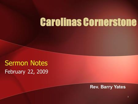 1 Carolinas Cornerstone Sermon Notes February 22, 2009 Rev. Barry Yates.