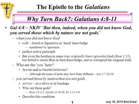 The Epistle to the Galatians July 18, 2010 Bob Eckel 1 Why Turn Back?: Galatians 4:8-11 Gal 4:8 – NKJV 'But then, indeed, when you did not know God, you.