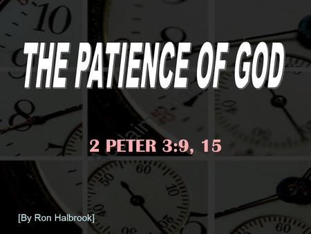 2 PETER 3:9, 15 [By Ron Halbrook]. 2 Introduction: 1. Life & salvation depend on God's patience 2 Pet. 3:9, 15 9 The Lord is not slack concerning his.