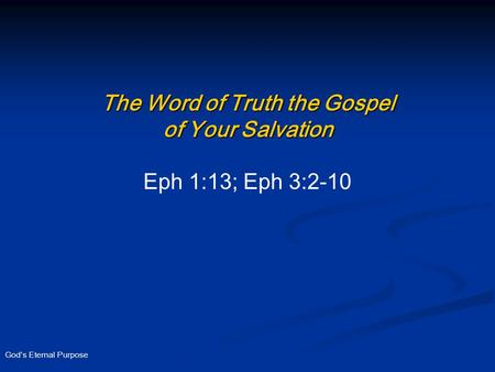God's Eternal Purpose The Word of Truth the Gospel of Your Salvation Eph 1:13; Eph 3:2-10.