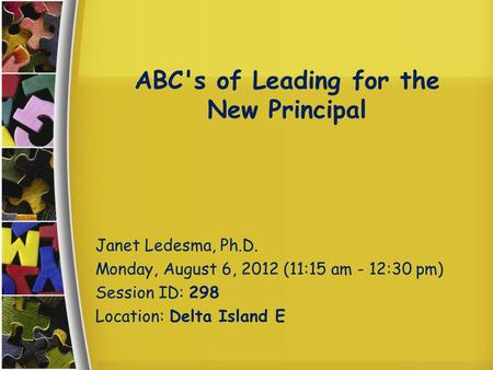 ABC's of Leading for the New Principal Janet Ledesma, Ph.D. Monday, August 6, 2012 (11:15 am - 12:30 pm) Session ID: 298 Location: Delta Island E.