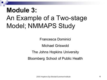 2005 Hopkins Epi-Biostat Summer Institute1 Module 3: An Example of a Two-stage Model; NMMAPS Study Francesca Dominici Michael Griswold The Johns Hopkins.