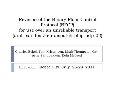 Revision of the Binary Floor Control Protocol (BFCP) for use over an unreliable transport (draft-sandbakken-dispatch-bfcp-udp-02) Charles Eckel, Tom Kristensen,
