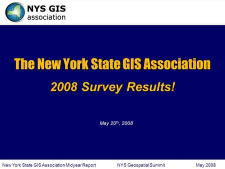 New York State GIS Association Midyear Report NYS Geospatial Summit May 2008 The New York State GIS Association 2008 Survey Results! May 20 th, 2008.