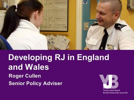 Developing RJ in England and Wales Roger Cullen Senior Policy Adviser.