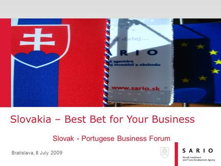Slovakia – Best Bet for Your Business Slovak - Portugese Business Forum Bratislava, 8 July 2009.