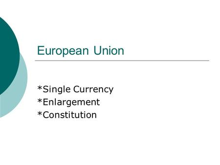 European Union *Single Currency *Enlargement *Constitution.