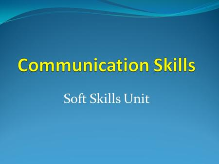Soft Skills Unit. What Is Communication? Communication Transfer and understanding of meaning. Transfer means the message was received in a form that can.