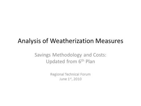 Analysis of Weatherization Measures Savings Methodology and Costs: Updated from 6 th Plan Regional Technical Forum June 1 st, 2010.