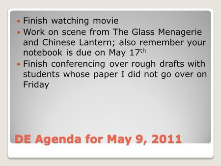 DE Agenda for May 9, 2011 Finish watching movie Work on scene from The Glass Menagerie and Chinese Lantern; also remember your notebook is due on May 17.