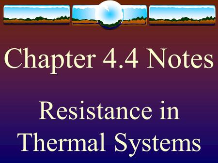 Chapter 4.4 Notes Resistance in Thermal Systems. In fluid systems, resistance opposes the flow of Fluid. In thermal systems, resistance opposes the flow.