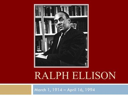 RALPH ELLISON March 1, 1914 – April 16, 1994. Background  Born in Oklahoma City, Oklahoma – frontier state with no history of slavery, modern view 