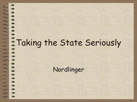 Taking the State Seriously Nordlinger. Taking State Seriously Counter the sociological 60s Actions & Policies –distribute valued political, ideological,
