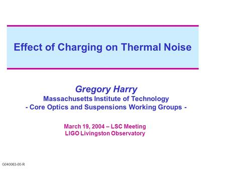 Effect of Charging on Thermal Noise Gregory Harry Massachusetts Institute of Technology - Core Optics and Suspensions Working Groups - March 19, 2004 –