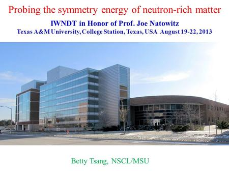 Probing the symmetry energy of neutron-rich matter Betty Tsang, NSCL/MSU IWNDT in Honor of Prof. Joe Natowitz Texas A&M University, College Station, Texas,