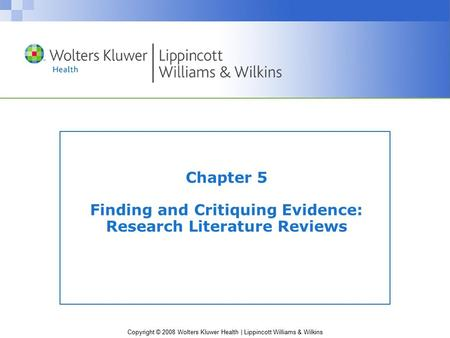 Copyright © 2008 Wolters Kluwer Health | Lippincott Williams & Wilkins Chapter 5 Finding and Critiquing Evidence: Research Literature Reviews.