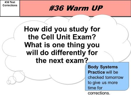 #36 Test Corrections #36 Warm UP How did you study for the Cell Unit Exam? What is one thing you will do differently for the next exam? How did you study.