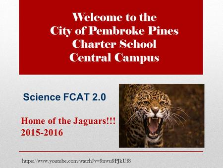 Welcome to the City of Pembroke Pines Charter School Central Campus Home of the Jaguars!!! 2015-2016 https://www.youtube.com/watch?v=9nwu9PJkUf8 Science.