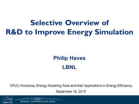 Selective Overview of R&D to Improve Energy Simulation Philip Haves LBNL CPUC Workshop: Energy Modeling Tools and their Applications in Energy Efficiency.