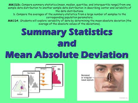 Summary Statistics and Mean Absolute Deviation MM1D3a. Compare summary statistics (mean, median, quartiles, and interquartile range) from one sample data.