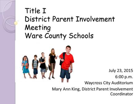 Title I District Parent Involvement Meeting Ware County Schools July 23, 2015 6:00 p.m. Waycross City Auditorium Mary Ann King, District Parent Involvement.