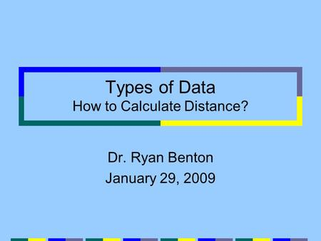 Types of Data How to Calculate Distance? Dr. Ryan Benton January 29, 2009.