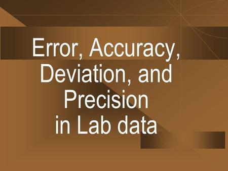 Error, Accuracy, Deviation, and Precision in Lab data.
