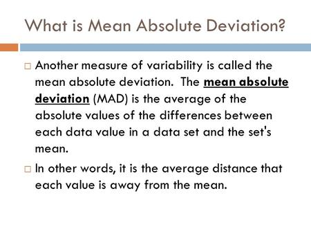 What is Mean Absolute Deviation?  Another measure of variability is called the mean absolute deviation. The mean absolute deviation (MAD) is the average.