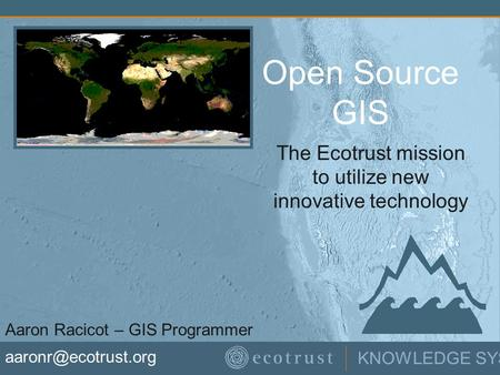 KNOWLEDGE SYSTEMS Open Source GIS The Ecotrust mission to utilize new innovative technology Aaron Racicot – GIS Programmer